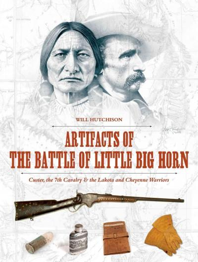 Artifacts of the Battle of Little Big Horn: Custer, the 7th Cavalry & the Lakota and Cheyenne Warriors (Hardcover)
